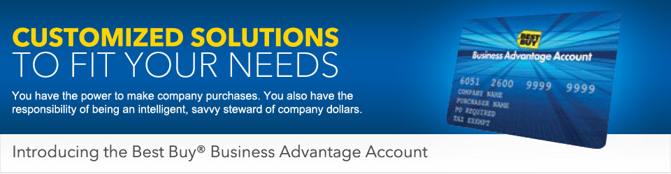 Customized solutions to fit your needs - You have the power to make company purchases. You also have the responsibility of being an intelligent, savvy steward of company dollars. Introducing the Best Buy Business Advantage Account